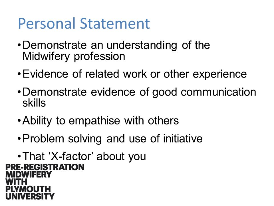 Personal Statement Demonstrate an understanding of the Midwifery profession Evidence of related work or other experience Demonstrate evidence of good communication skills Ability to empathise with others Problem solving and use of initiative That X-factor about you