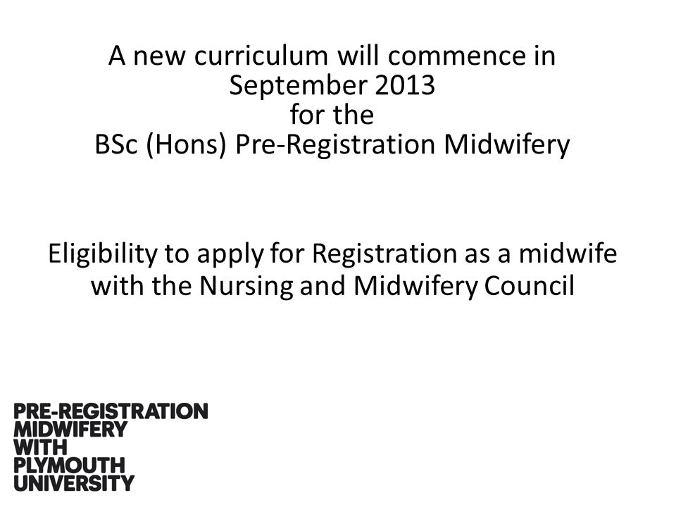 A new curriculum will commence in September 2013 for the BSc (Hons) Pre-Registration Midwifery Eligibility to apply for Registration as a midwife with the Nursing and Midwifery Council