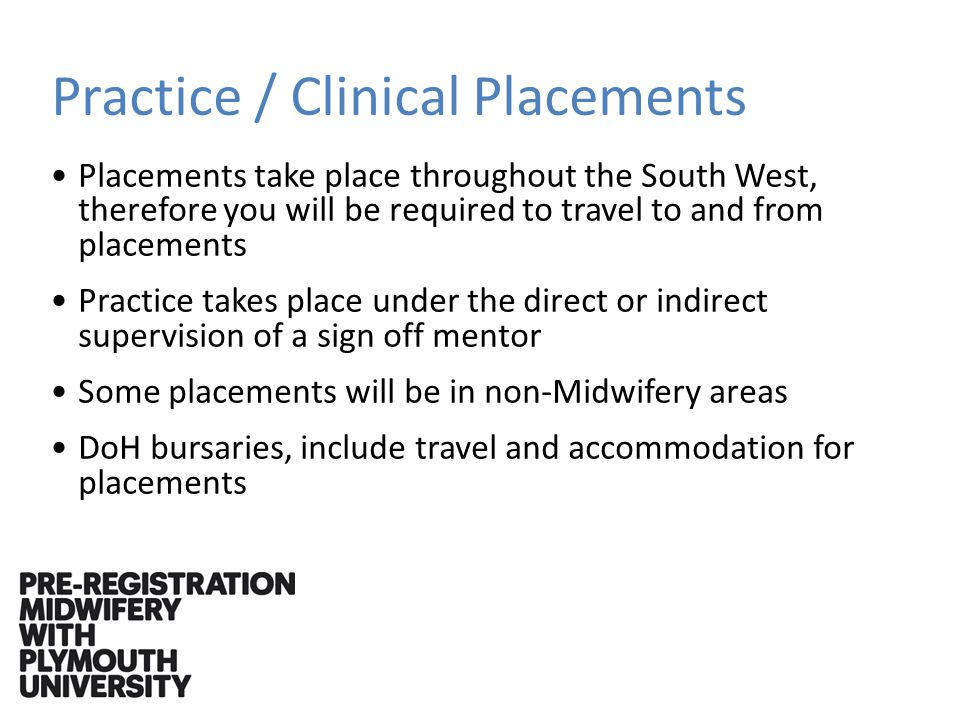 Practice / Clinical Placements Placements take place throughout the South West, therefore you will be required to travel to and from placements Practice takes place under the direct or indirect supervision of a sign off mentor Some placements will be in non-Midwifery areas DoH bursaries, include travel and accommodation for placements