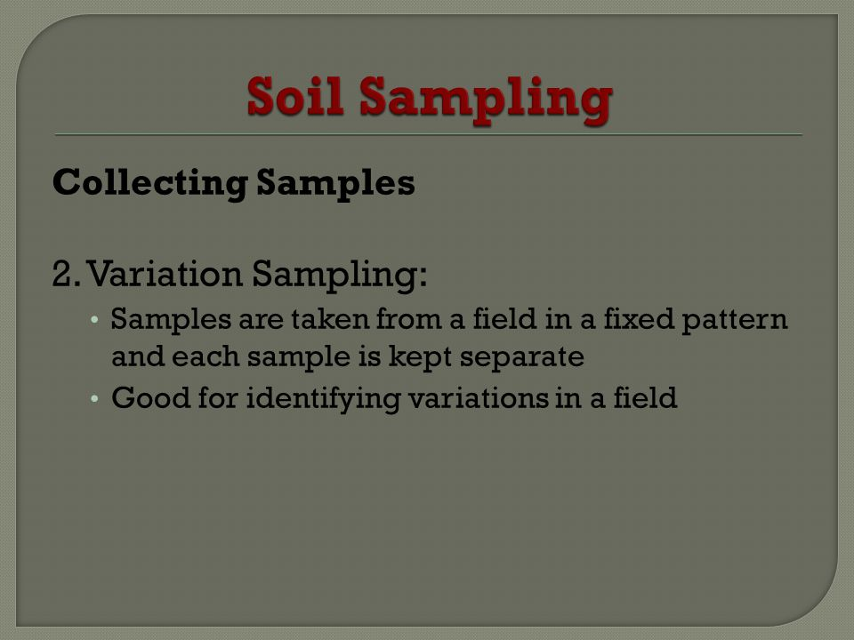 Collecting Samples 2. Variation Sampling: Samples are taken from a field in a fixed pattern and each sample is kept separate Good for identifying vari