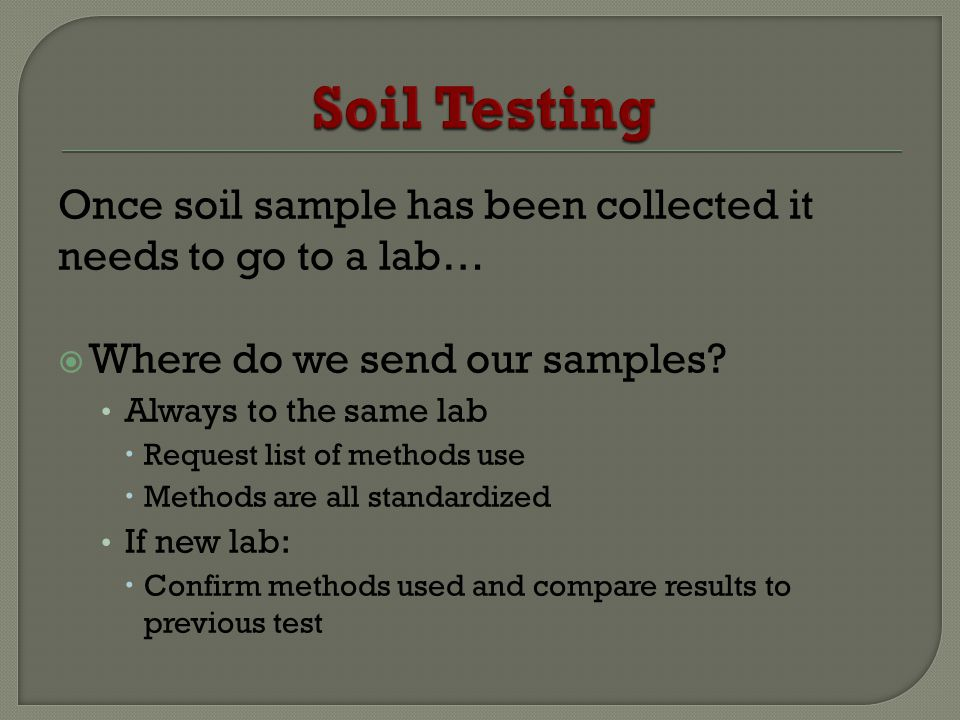 Once soil sample has been collected it needs to go to a lab… Where do we send our samples? Always to the same lab Request list of methods use Methods
