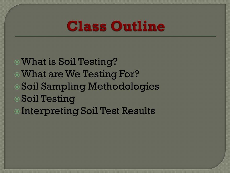 What is Soil Testing? What are We Testing For? Soil Sampling Methodologies Soil Testing Interpreting Soil Test Results