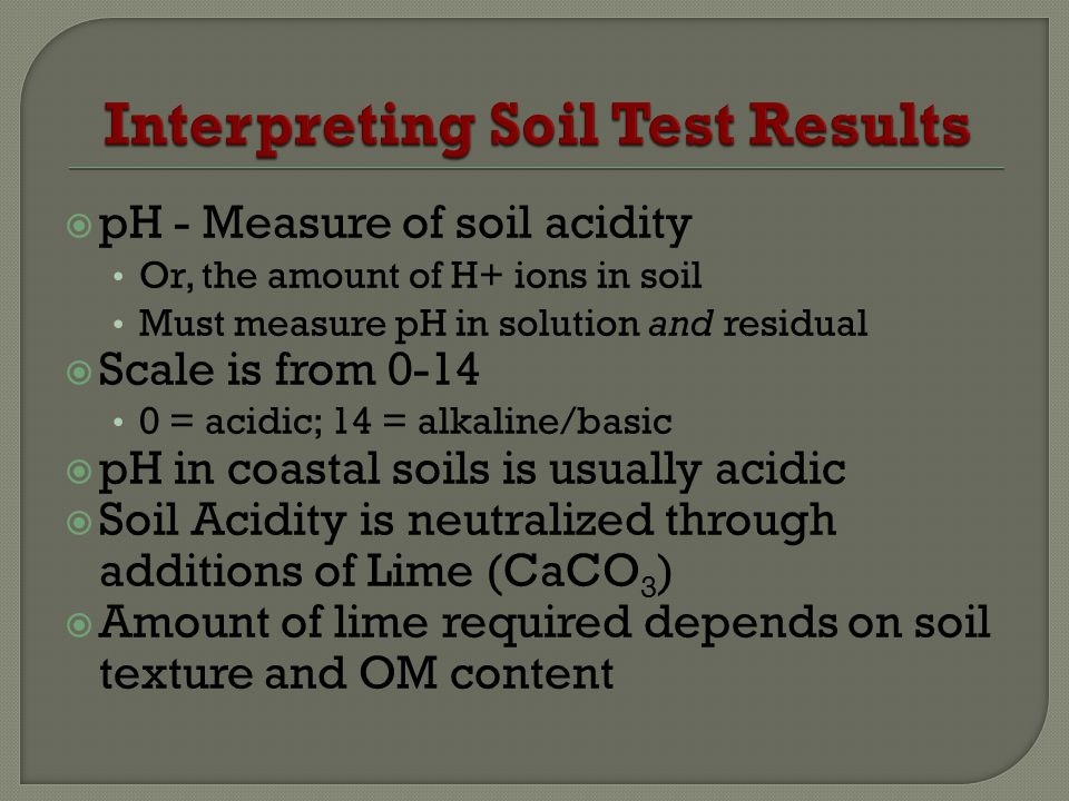 pH - Measure of soil acidity Or, the amount of H+ ions in soil Must measure pH in solution and residual Scale is from 0-14 0 = acidic; 14 = alkaline/basic pH in coastal soils is usually acidic Soil Acidity is neutralized through additions of Lime (CaCO 3 ) Amount of lime required depends on soil texture and OM content