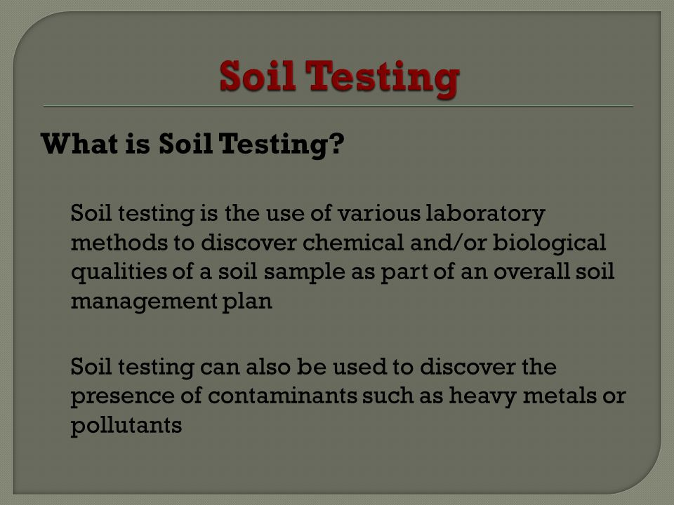 What is Soil Testing? Soil testing is the use of various laboratory methods to discover chemical and/or biological qualities of a soil sample as part