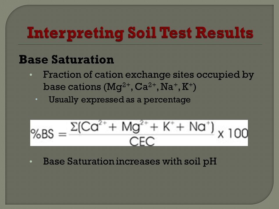 Base Saturation Fraction of cation exchange sites occupied by base cations (Mg 2+, Ca 2+, Na +, K + ) Usually expressed as a percentage Base Saturation increases with soil pH