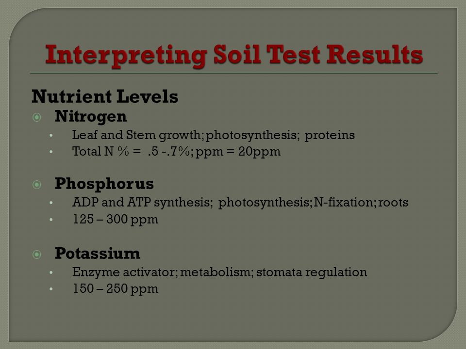 Nutrient Levels Nitrogen Leaf and Stem growth; photosynthesis; proteins Total N % =.5 -.7%; ppm = 20ppm Phosphorus ADP and ATP synthesis; photosynthes