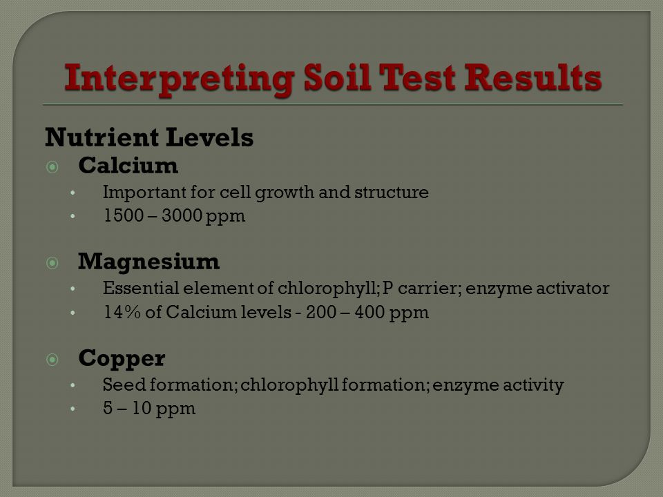 Nutrient Levels Calcium Important for cell growth and structure 1500 – 3000 ppm Magnesium Essential element of chlorophyll; P carrier; enzyme activator 14% of Calcium levels - 200 – 400 ppm Copper Seed formation; chlorophyll formation; enzyme activity 5 – 10 ppm
