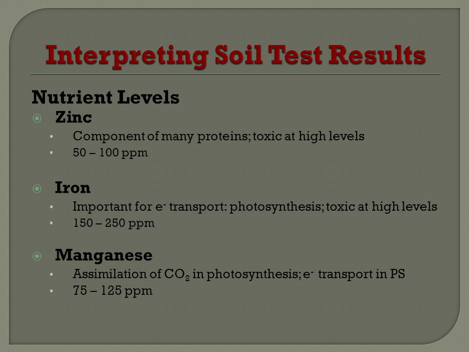 Nutrient Levels Zinc Component of many proteins; toxic at high levels 50 – 100 ppm Iron Important for e - transport: photosynthesis; toxic at high levels 150 – 250 ppm Manganese Assimilation of CO 2 in photosynthesis; e - transport in PS 75 – 125 ppm