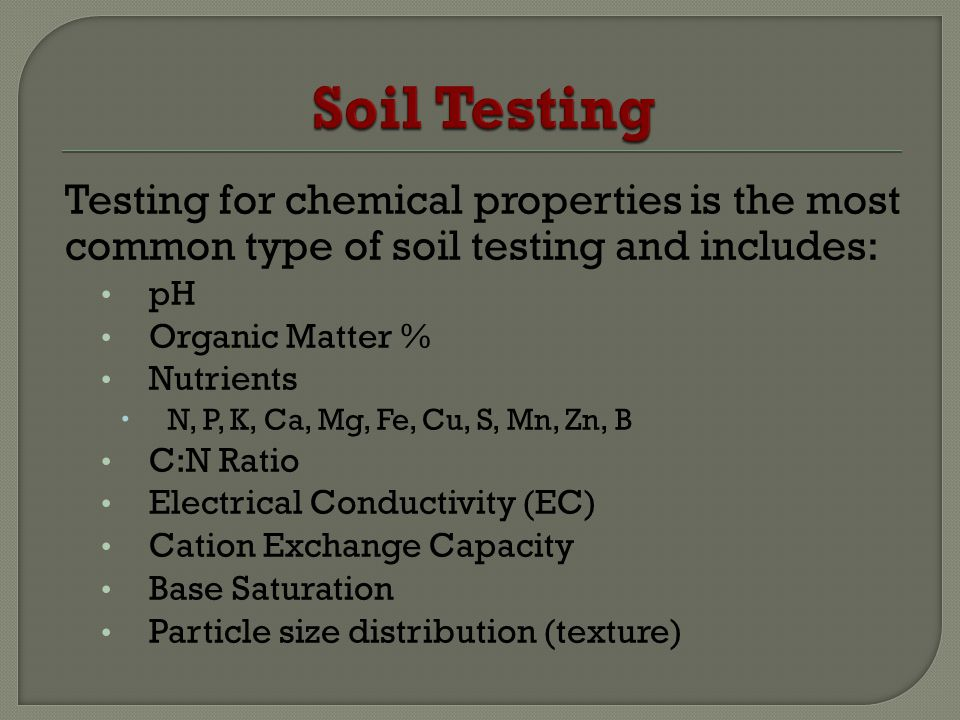 Testing for chemical properties is the most common type of soil testing and includes: pH Organic Matter % Nutrients N, P, K, Ca, Mg, Fe, Cu, S, Mn, Zn, B C:N Ratio Electrical Conductivity (EC) Cation Exchange Capacity Base Saturation Particle size distribution (texture)
