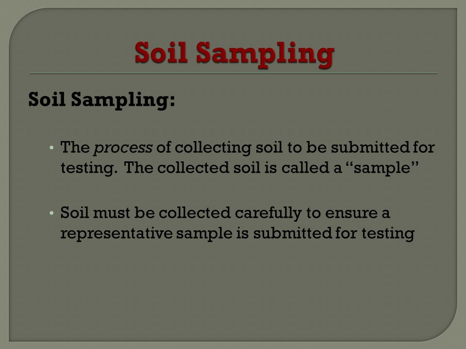 Soil Sampling: The process of collecting soil to be submitted for testing. The collected soil is called a sample Soil must be collected carefully to e