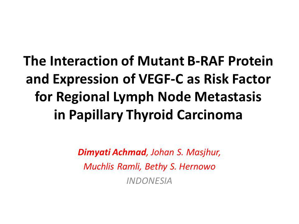 The Interaction of Mutant B-RAF Protein and Expression of VEGF-C as Risk Factor for Regional Lymph Node Metastasis in Papillary Thyroid Carcinoma Dimyati Achmad, Johan S.