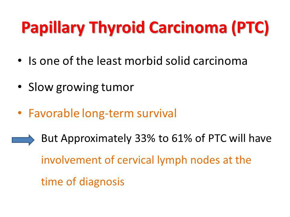 Papillary Thyroid Carcinoma (PTC) Is one of the least morbid solid carcinoma Slow growing tumor Favorable long-term survival But Approximately 33% to 61% of PTC will have involvement of cervical lymph nodes at the time of diagnosis