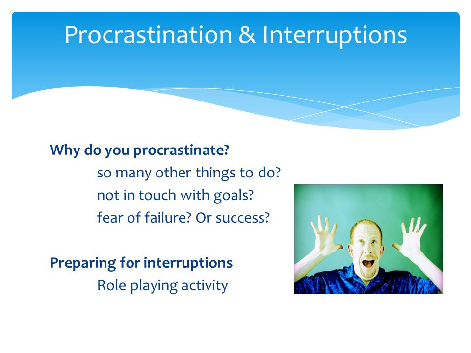 Why do you procrastinate. so many other things to do.