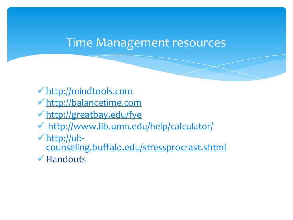 http://mindtools.com http://balancetime.com http://greatbay.edu/fye http://www.lib.umn.edu/help/calculator/ http://ub- counseling.buffalo.edu/stressprocrast.shtml http://ub- counseling.buffalo.edu/stressprocrast.shtml Handouts Time Management resources