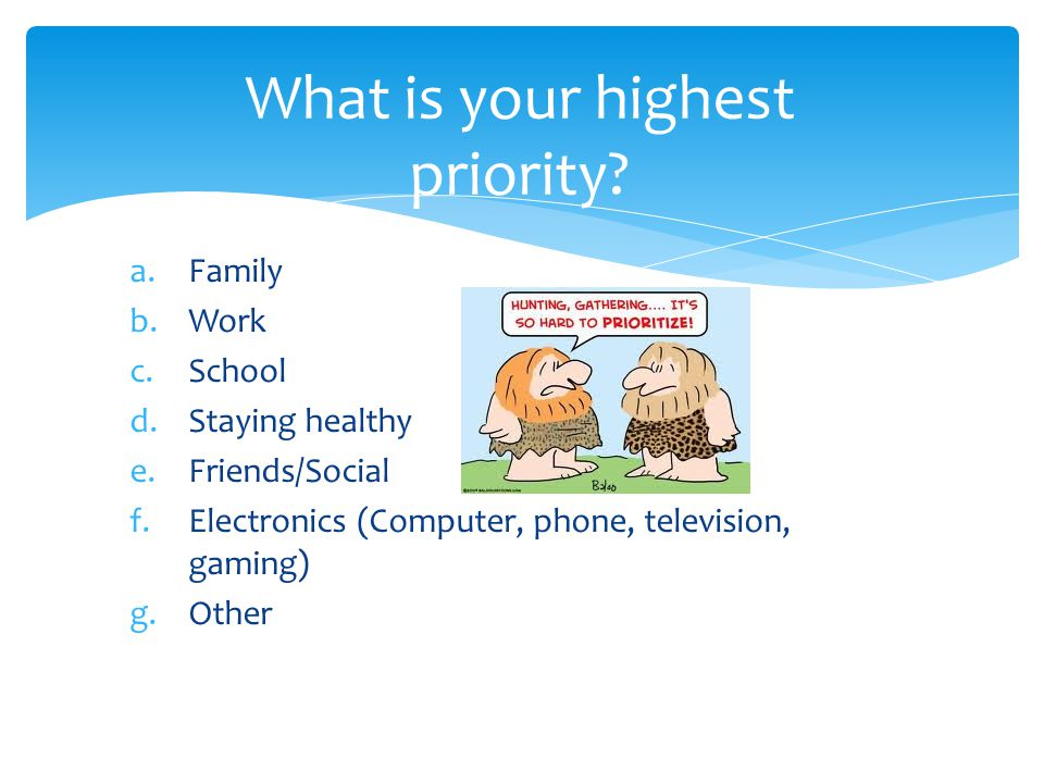 a.Family b.Work c.School d.Staying healthy e.Friends/Social f.Electronics (Computer, phone, television, gaming) g.Other What is your highest priority?