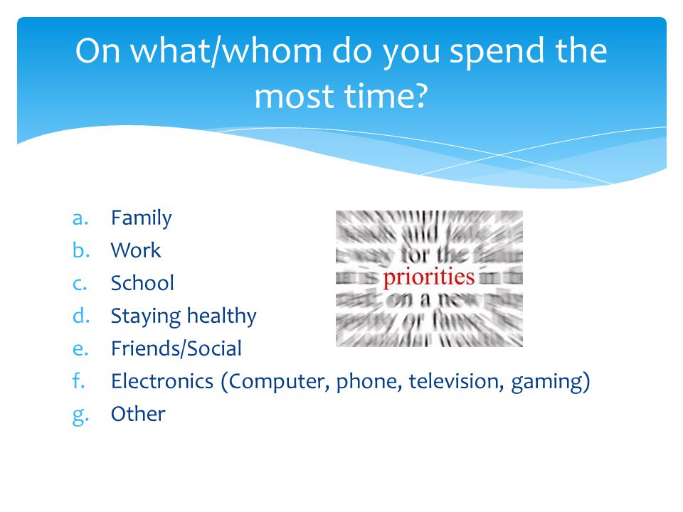 a.Family b.Work c.School d.Staying healthy e.Friends/Social f.Electronics (Computer, phone, television, gaming) g.Other On what/whom do you spend the most time?