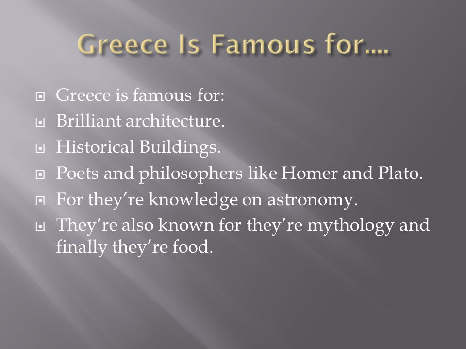 Greece is famous for: Brilliant architecture. Historical Buildings. Poets and philosophers like Homer and Plato. For theyre knowledge on astronomy. Th