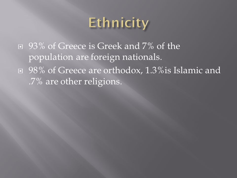 93% of Greece is Greek and 7% of the population are foreign nationals. 98% of Greece are orthodox, 1.3%is Islamic and.7% are other religions.
