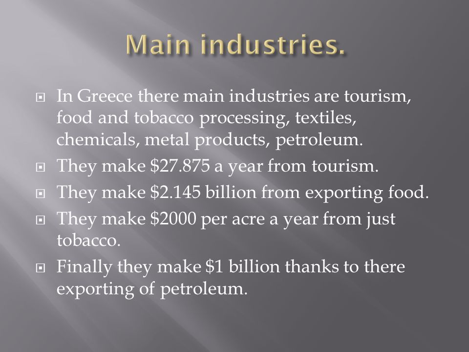 In Greece there main industries are tourism, food and tobacco processing, textiles, chemicals, metal products, petroleum. They make $27.875 a year fro