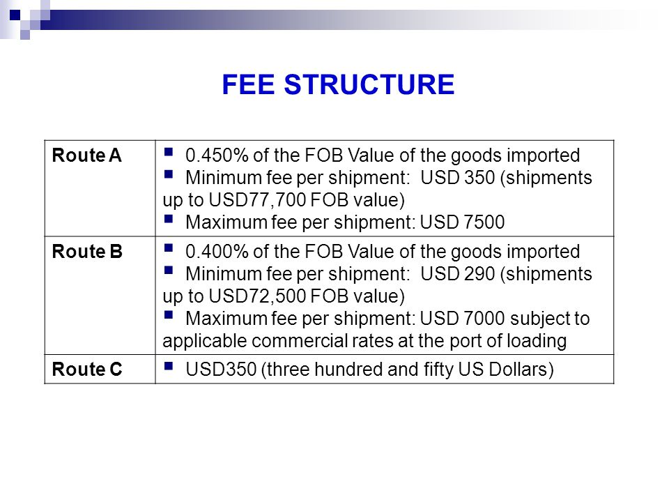 FEE STRUCTURE Route A 0.450% of the FOB Value of the goods imported Minimum fee per shipment: USD 350 (shipments up to USD77,700 FOB value) Maximum fe
