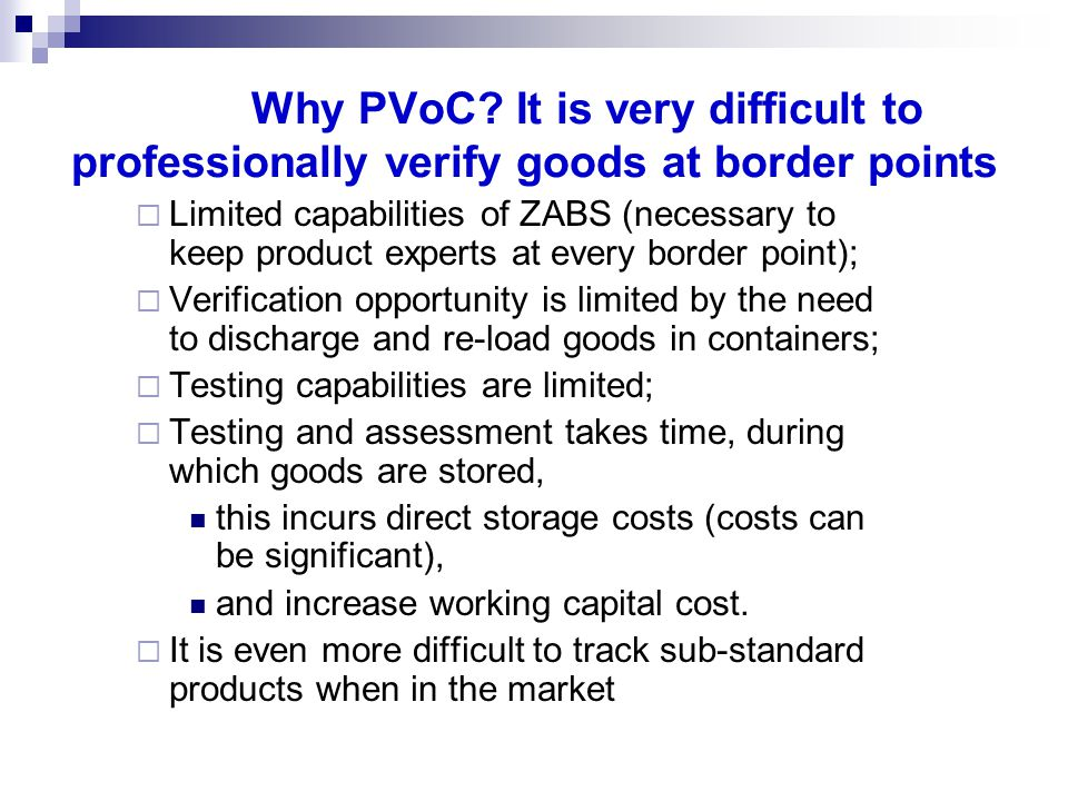 Why PVoC? It is very difficult to professionally verify goods at border points Limited capabilities of ZABS (necessary to keep product experts at ever