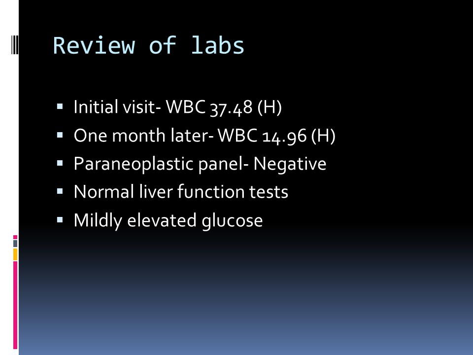 Review of labs Initial visit- WBC 37.48 (H) One month later- WBC 14.96 (H) Paraneoplastic panel- Negative Normal liver function tests Mildly elevated glucose