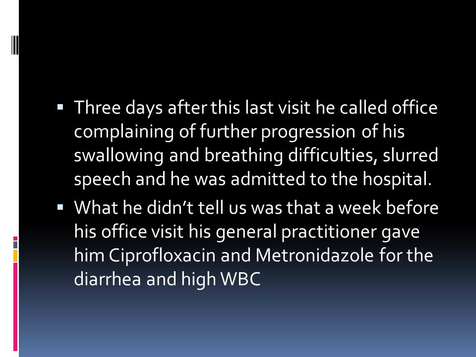 Three days after this last visit he called office complaining of further progression of his swallowing and breathing difficulties, slurred speech and he was admitted to the hospital.