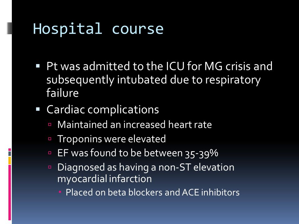 Hospital course Pt was admitted to the ICU for MG crisis and subsequently intubated due to respiratory failure Cardiac complications Maintained an increased heart rate Troponins were elevated EF was found to be between 35-39% Diagnosed as having a non-ST elevation myocardial infarction Placed on beta blockers and ACE inhibitors