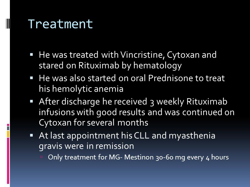 Treatment He was treated with Vincristine, Cytoxan and stared on Rituximab by hematology He was also started on oral Prednisone to treat his hemolytic anemia After discharge he received 3 weekly Rituximab infusions with good results and was continued on Cytoxan for several months At last appointment his CLL and myasthenia gravis were in remission Only treatment for MG- Mestinon 30-60 mg every 4 hours