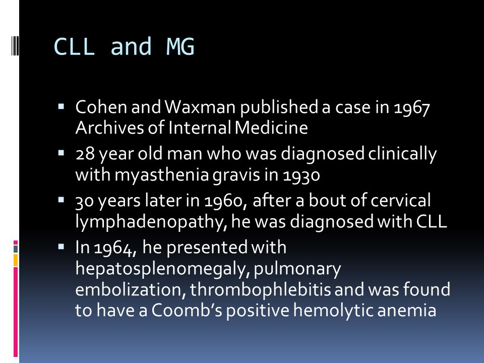 CLL and MG Cohen and Waxman published a case in 1967 Archives of Internal Medicine 28 year old man who was diagnosed clinically with myasthenia gravis in 1930 30 years later in 1960, after a bout of cervical lymphadenopathy, he was diagnosed with CLL In 1964, he presented with hepatosplenomegaly, pulmonary embolization, thrombophlebitis and was found to have a Coombs positive hemolytic anemia