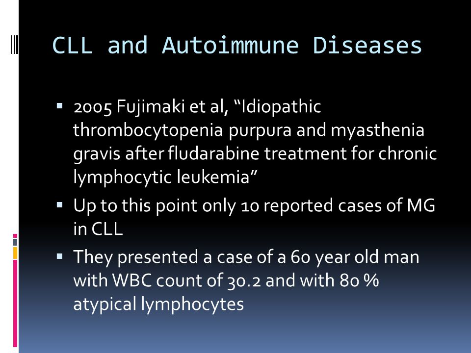 CLL and Autoimmune Diseases 2005 Fujimaki et al, Idiopathic thrombocytopenia purpura and myasthenia gravis after fludarabine treatment for chronic lymphocytic leukemia Up to this point only 10 reported cases of MG in CLL They presented a case of a 60 year old man with WBC count of 30.2 and with 80 % atypical lymphocytes