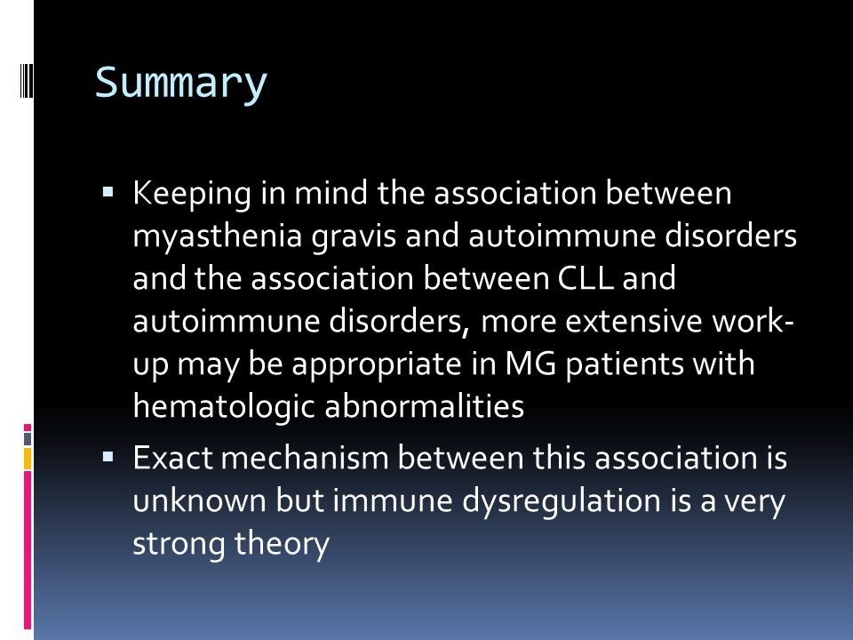 Summary Keeping in mind the association between myasthenia gravis and autoimmune disorders and the association between CLL and autoimmune disorders, more extensive work- up may be appropriate in MG patients with hematologic abnormalities Exact mechanism between this association is unknown but immune dysregulation is a very strong theory