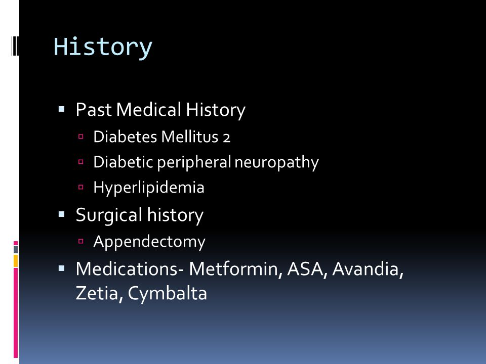 History Past Medical History Diabetes Mellitus 2 Diabetic peripheral neuropathy Hyperlipidemia Surgical history Appendectomy Medications- Metformin, ASA, Avandia, Zetia, Cymbalta