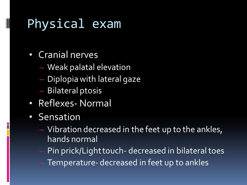 Physical exam Cranial nerves – Weak palatal elevation – Diplopia with lateral gaze – Bilateral ptosis Reflexes- Normal Sensation – Vibration decreased in the feet up to the ankles, hands normal – Pin prick/Light touch- decreased in bilateral toes – Temperature- decreased in feet up to ankles
