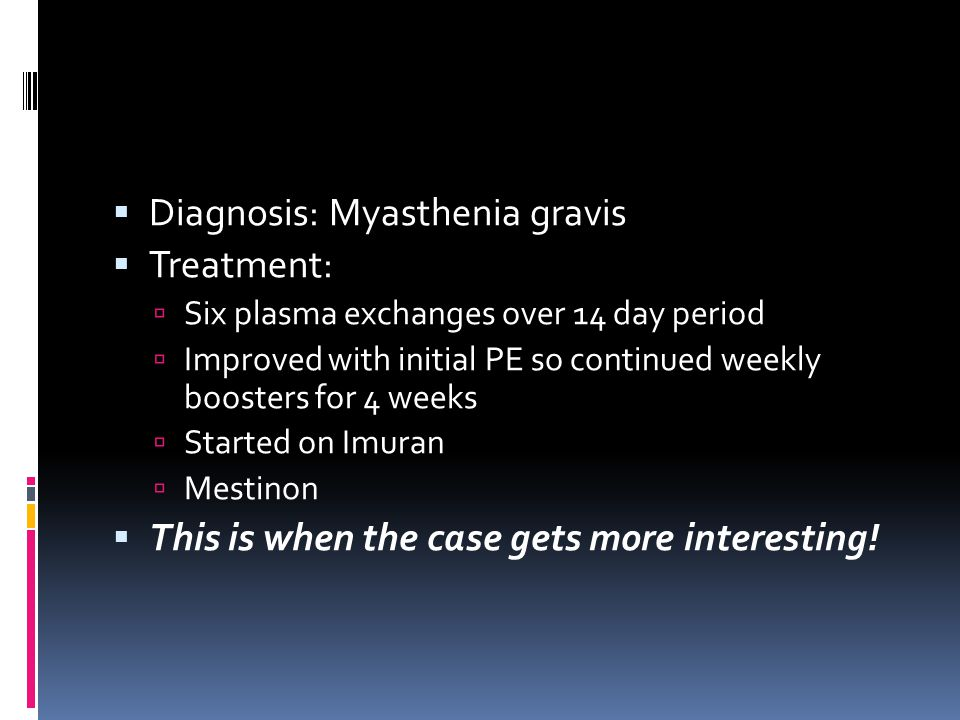 Diagnosis: Myasthenia gravis Treatment: Six plasma exchanges over 14 day period Improved with initial PE so continued weekly boosters for 4 weeks Started on Imuran Mestinon This is when the case gets more interesting!