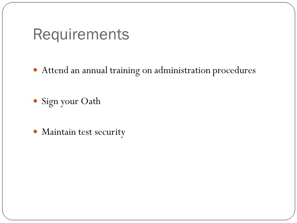 Requirements Attend an annual training on administration procedures Sign your Oath Maintain test security