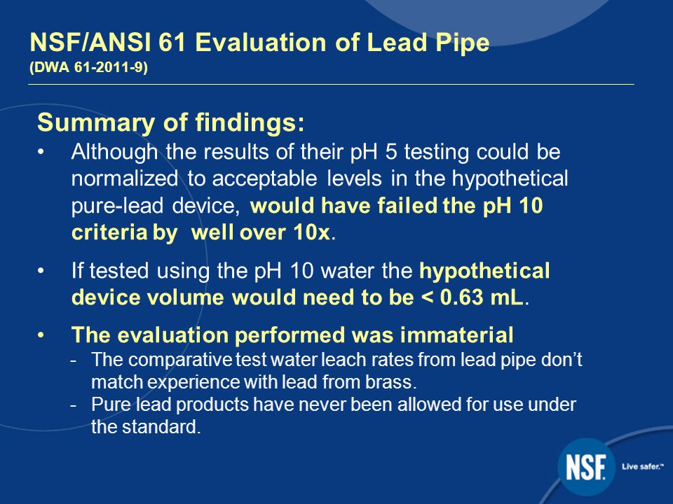 NSF/ANSI 61 Evaluation of Lead Pipe (DWA ) Summary of findings: Although the results of their pH 5 testing could be normalized to acceptable levels in the hypothetical pure-lead device, would have failed the pH 10 criteria by well over 10x.