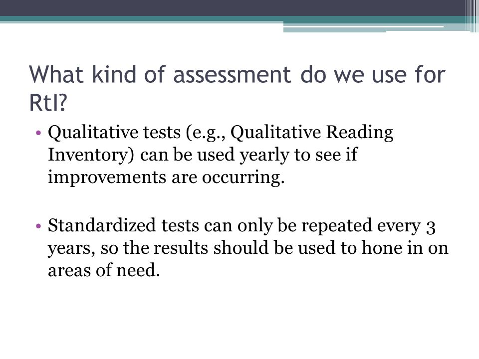 What kind of assessment do we use for RtI? Qualitative tests (e.g., Qualitative Reading Inventory) can be used yearly to see if improvements are occur