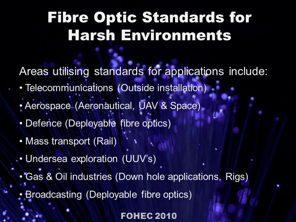 Fibre Optic Standards for Harsh Environments Areas utilising standards for applications include: Telecommunications (Outside installation) Aerospace (Aeronautical, UAV & Space) Defence (Deployable fibre optics) Mass transport (Rail) Undersea exploration (UUVs) Gas & Oil industries (Down hole applications, Rigs) Broadcasting (Deployable fibre optics) FOHEC 2010