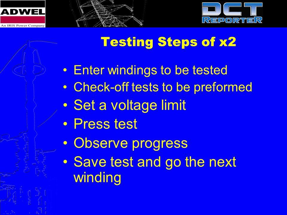 Testing Steps of x2 Enter windings to be tested Check-off tests to be preformed Set a voltage limit Press test Observe progress Save test and go the n