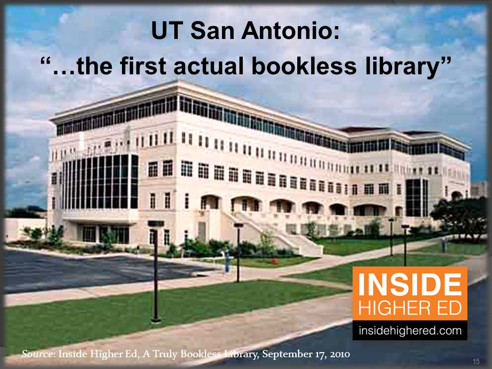 15 UT San Antonio: …the first actual bookless library Source: Inside Higher Ed, A Truly Bookless Library, September 17, 2010