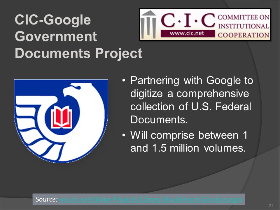 21 CIC-Google Government Documents Project Source: ww.cic.net/Home/Projects/Library/BookSearch/Govdocs.aspxww.cic.net/Home/Projects/Library/BookSearch/Govdocs.aspx Partnering with Google to digitize a comprehensive collection of U.S.