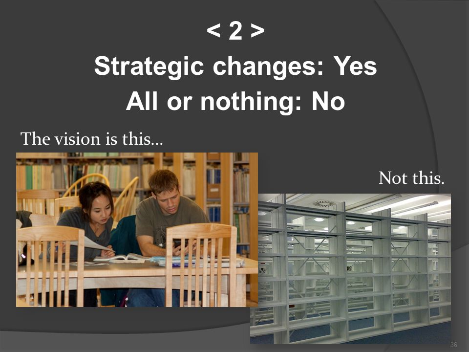 36 Strategic changes: Yes All or nothing: No The vision is this… Not this.