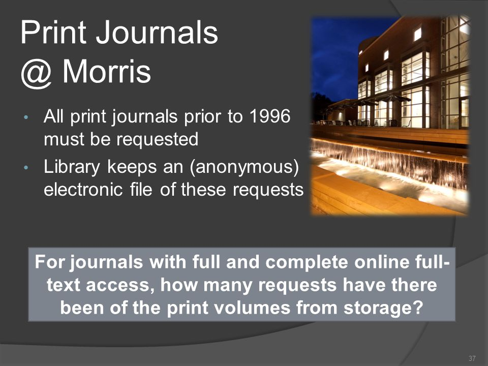 Print Journals @ Morris All print journals prior to 1996 must be requested Library keeps an (anonymous) electronic file of these requests 37 For journals with full and complete online full- text access, how many requests have there been of the print volumes from storage