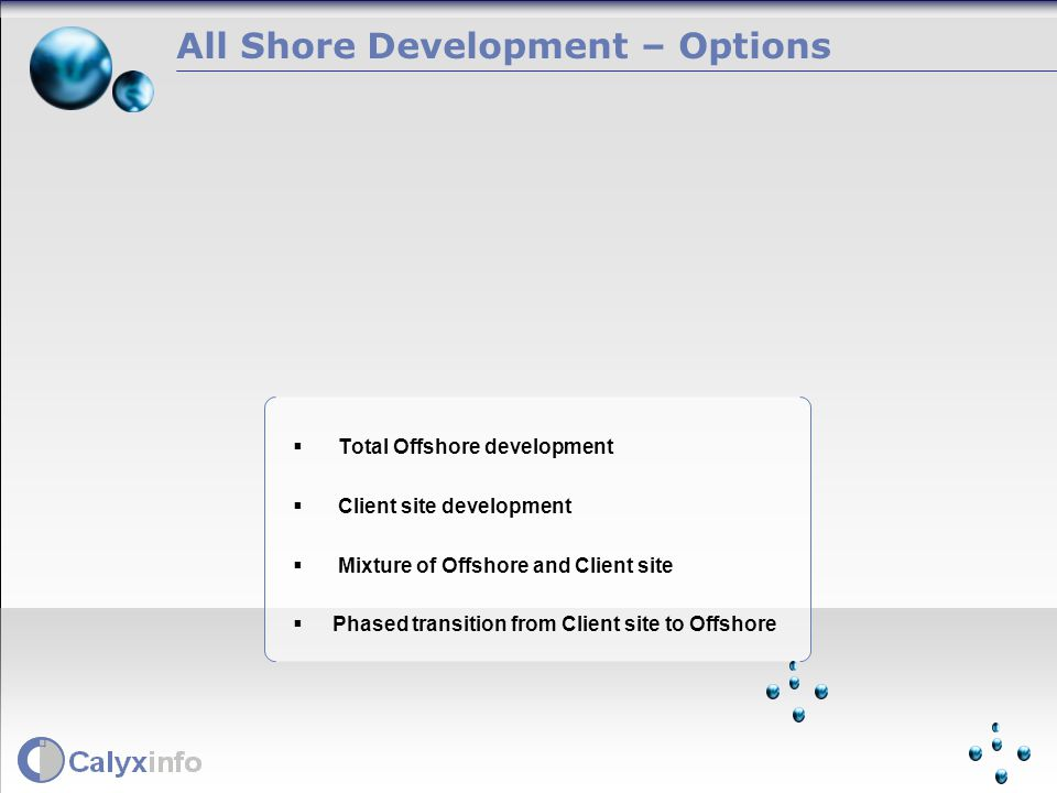 All Shore Development – Options Total Offshore development Client site development Mixture of Offshore and Client site Phased transition from Client site to Offshore