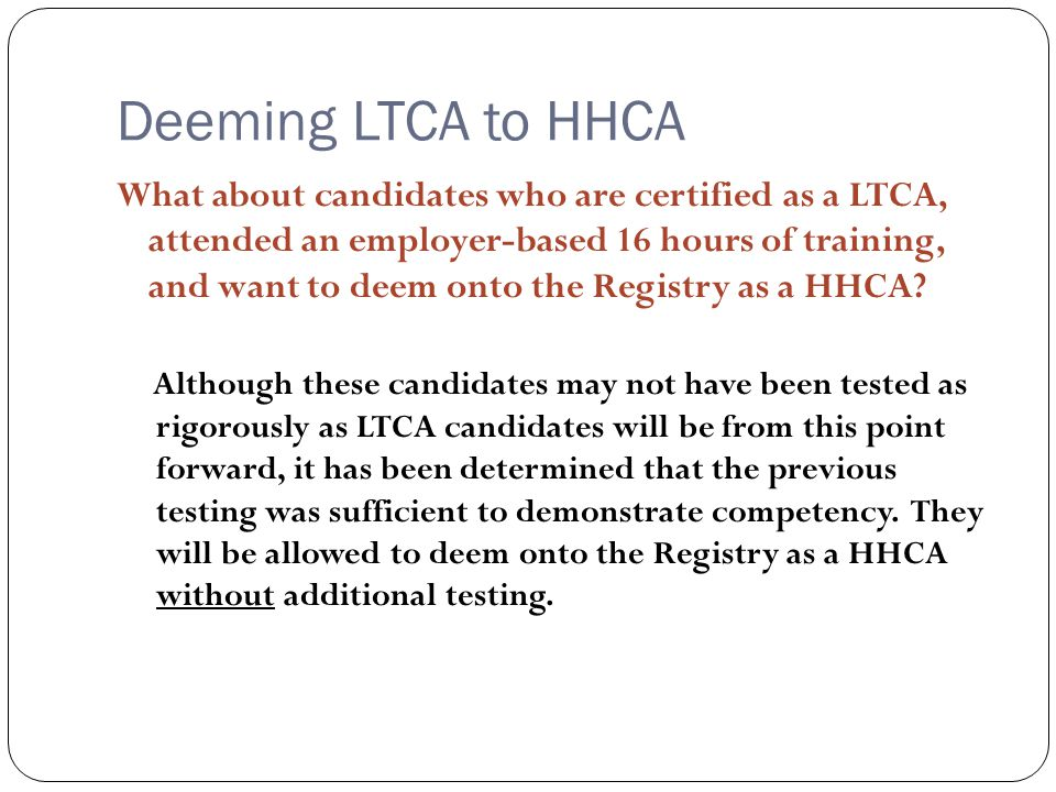 Deeming LTCA to HHCA What about candidates who are certified as a LTCA, attended an employer-based 16 hours of training, and want to deem onto the Registry as a HHCA.