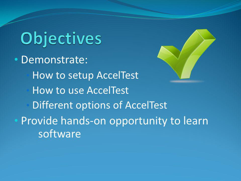 Demonstrate: How to setup AccelTest How to use AccelTest Different options of AccelTest Provide hands-on opportunity to learn software