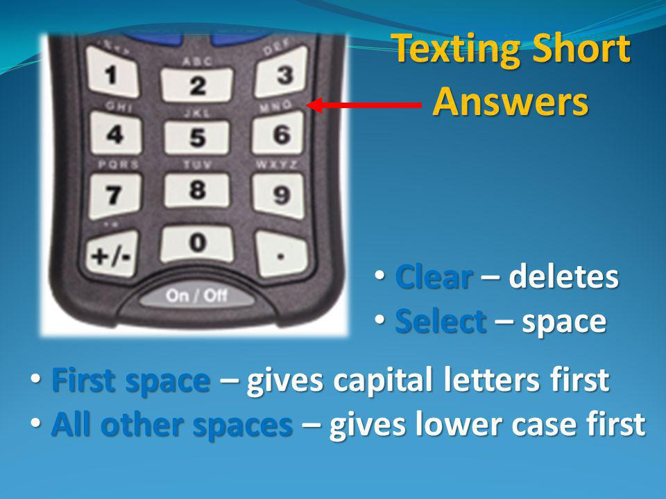 Texting Short Answers First space – gives capital letters first First space – gives capital letters first All other spaces – gives lower case first All other spaces – gives lower case first Clear – deletes Clear – deletes Select – space Select – space