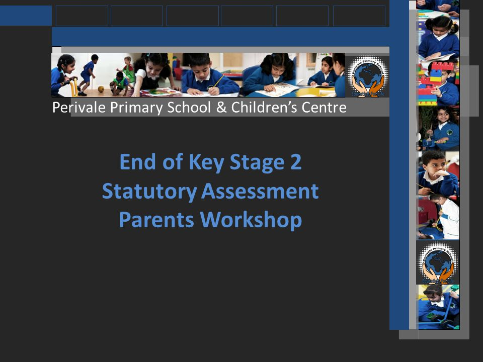 Perivale Primary School & Childrens Centre The SATs tests will take place in the week beginning Monday 13 th May 2013.