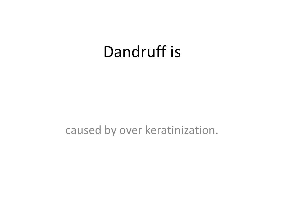 Dandruff is caused by over keratinization.